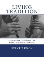 Living Tradition : 42 Original Tunes for the Great Highland Bagpipe - Steven Knox