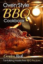 Oven Style BBQ Cookbook : Tantalizing Hassle-Free BBQ Recipes - Gordon Rock