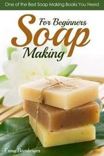 Soap Making for Beginners : One of the Best Soap Making Books You Need - Erma Bomberger