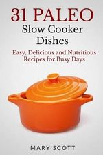 31 Paleo Slow Cooker Dishes : Easy, Delicious, and Nutritious Recipes for Busy Days - Mary Roddy Scott