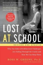 Lost at School : Why Our Kids with Behavioral Challenges Are Falling Through the Cracks and How We Can Help Them - Ross W Greene, PhD