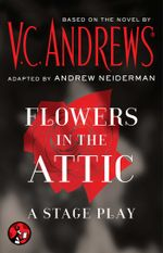 Flowers in the Attic : A Stage Play - V.C. Andrews