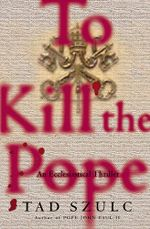 To Kill The Pope : An Ecclesiastical Thriller - Tad Szulc