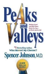 Peaks and Valleys : Making Good and Bad Times Work for You--At Work and in Life - Spencer Johnson