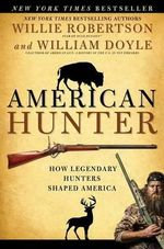 American Hunter : How Legendary Hunters Shaped America's History - Willie Robertson