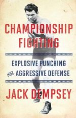 Championship Fighting : Explosive Punching and Aggressive Defense - Jack Demspey