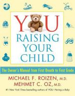 You: Raising Your Child : The Owner's Manual from First Breath to First Grade - Michael F Roizen, M.D.