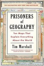 Prisoners of Geography : Ten Maps That Explain Everything about the World - Tim Marshall
