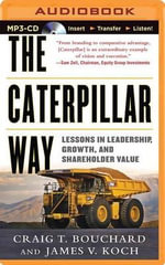 The Caterpillar Way : Lessons in Leadership, Growth, and Shareholder Value - Craig T Bouchard