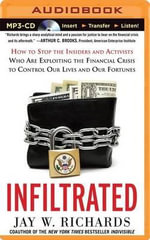 Infiltrated : How to Stop the Insiders and Activists Who Are Exploiting the Financial Crisis to Control Our Lives and Our Fortunes - Jay W Richards