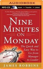 Nine Minutes on Monday the Quick and Easy Way to Go from Manager to Leader : The Quick and Easy Way to Go from Manager to Leader - James Robbins