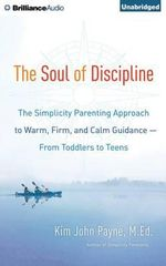 The Soul of Discipline : The Simplicity Parenting Approach to Warm, Firm, and Calm Guidance from Toddlers to Teens - Kim John Payne
