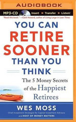 You Can Retire Sooner Than You Think : The 5 Money Secrets of the Happiest Retirees - Wes Moss