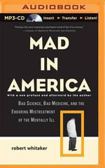 Mad in America : Bad Science, Bad Medicine, and the Enduring Mistreatment of the Mentally Ill - Robert Whitaker