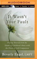It Wasn't Your Fault Freeing Yourself from the Shame of Childhood Abuse with the Power of Self-Compassion : Freeing Yourself from the Shame of Childhood Abuse with the Power of Self-Compassion - Beverly Engel