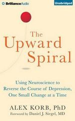 The Upward Spiral : Using Neuroscience to Reverse the Course of Depression, One Small Change at a Time - Alex Korb