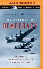 The Arsenal of Democracy : FDR, Detroit, and an Epic Quest to Arm an America at War - A J Baime
