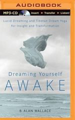 Dreaming Yourself Awake : Lucid Dreaming and Tibetan Dream Yoga for Insight and Transformation - B Allan Wallace
