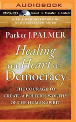 Healing the Heart of Democracy : The Courage to Create a Politics Worthy of the Human Spirit - Parker J Palmer