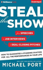 Steal the Show : From Speeches to Job Interviews to Deal-Closing Pitches, How to Guarantee a Standing Ovation for All the Performances in Your Life - Michael Port