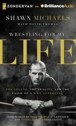 Wrestling for My Life : The Legend, the Reality, and the Faith of a WWE Superstar - Shawn Michaels