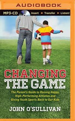 Changing the Game : The Parent's Guide to Raising Happy, High Performing Athletes, and Giving Youth Sports Back to Our Kids - John O'Sullivan