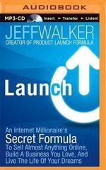 Launch : An Internet Millionaire's Secret Formula to Sell Almost Anything Online, Build a Business You Love, and Live the Life of Your Dreams - Jeff Walker
