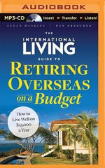 The International Living Guide to Retiring Overseas on a Budget : How to Live Well on $25,000 a Year - Suzan Haskins