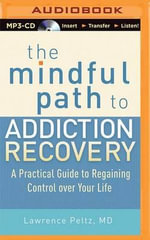 The Mindful Path to Addiction Recovery : A Practical Guide to Regaining Control Over Your Life - Lawrence Peltz