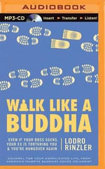 Walk Like a Buddha : Even If Your Boss Sucks, Your Ex Is Torturing You & You Re Hungover Again - Lodro Rinzler