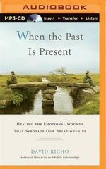 When the Past Is Present : Healing the Emotional Wounds That Sabotage Our Relationships - David Richo