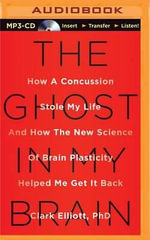 The Ghost in My Brain : How a Concussion Stole My Life and How the New Science of Brain Plasticity Helped Me Get It Back - Clark Elliott