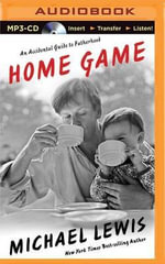 Home Game : An Accidental Guide to Fatherhood - Michael Lewis