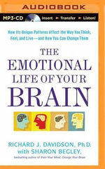 The Emotional Life of Your Brain : How Its Unique Patterns Affect the Way You Think, Feel, and Live - And How You Can Change Them - William James and Vilas Research Professor of Psychology and Psychiatry Director of the Laboratory of Affective Neuroscience Richard J Davidson