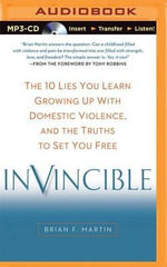 Invincible : The 10 Lies You Learn Growing Up with Domestic Violence, and the Truths to Set You Free - Brian F Martin