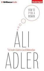 How to F*ck a Woman : An Insider's Guide to Love and Relationships - Ali Adler