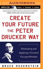 Create Your Future the Peter Drucker Way : Developing and Applying a Forward-Focused Mindset - Bruce Rosenstein