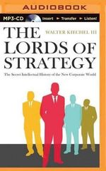 The Lords of Strategy : The Secret Intellectual History of the New Corporate World - Walter Kiechel, III