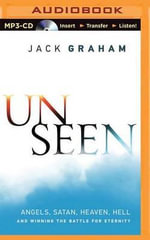 Unseen : Angels, Satan, Heaven, Hell and Winning the Battle for Eternity - Dr Jack Graham