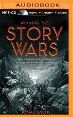 Winning the Story Wars : Why Those Who Tell - And Live - The Best Stories Will Rule the Future - Jonah Sachs