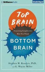 Top Brain, Bottom Brain : Surprising Insights Into How You Think - John Lindsley Professor of Psychology Stephen M Kosslyn