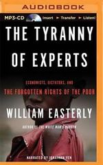 The Tyranny of Experts : Economists, Dictators, and the Forgotten Rights of the Poor - Principal Economist William Easterly