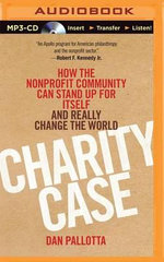 Charity Case : How the Nonprofit Community Can Stand Up for Itself and Really Change the World - Dan Pallotta