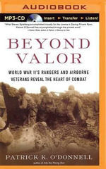 Beyond Valor : World War II's Rangers and Airborne Veterans Reveal the Heart of Combat - Patrick K O'Donnell