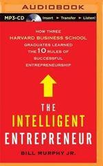 The Intelligent Entrepreneur : How Three Harvard Business School Graduates Learned the 10 Rules of Successful Entrepreneurship - Bill Murphy, Jr