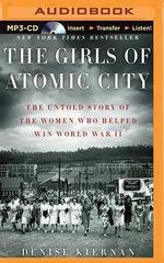 The Girls of Atomic City : The Untold Story of the Women Who Helped Win World War II - Denise Kiernan