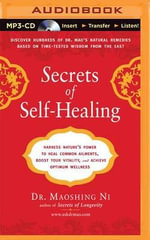 Secrets of Self-Healing : Harness Nature's Power to Heal Common Ailments, Boost Your Vitality, and Achieve Optimum Wellness - Dr Maoshing Ni