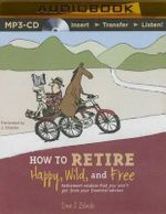 How to Retire Happy, Wild, and Free : Retirement Wisdom That You Won't Get from Your Financial Advisor - Ernie J Zelinski
