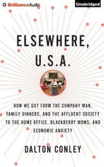 Elsewhere, U.S.A. : How We Got from the Company Man, Family Dinners, and the Affluent Society to the Home Office, Blackberry Moms, and Economic Anxiety - Dalton Conley