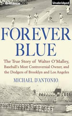 Forever Blue : The True Story of Walter O'Malley, Baseball's Most Controversial Owner and the Dodgers of Brooklyn and Los Angeles - Professor Michael D'Antonio